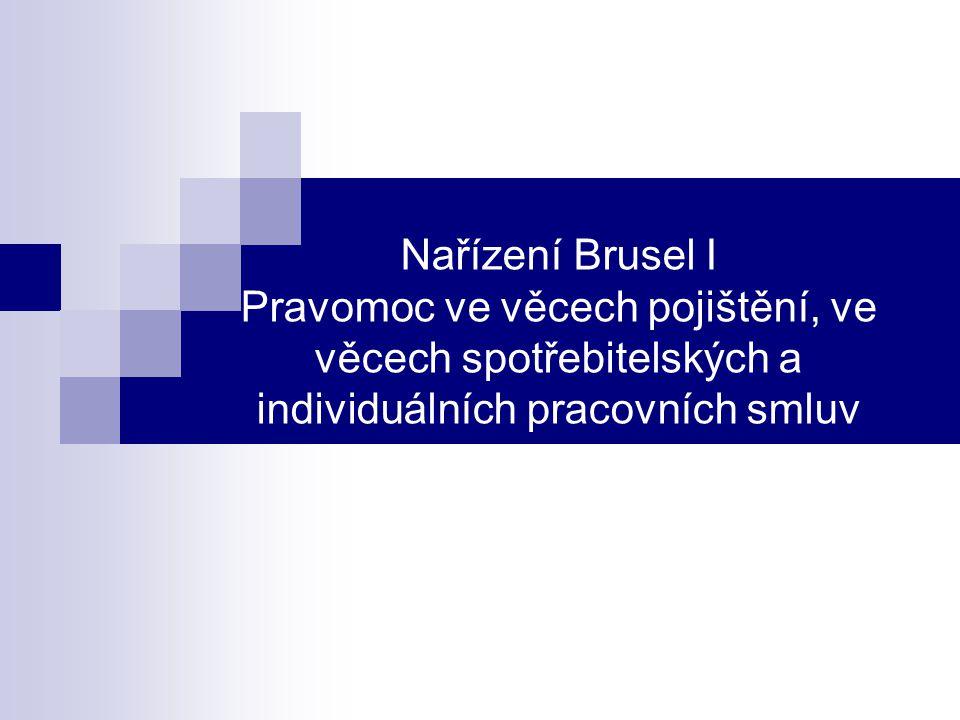 Nařízení Brusel I – pravomoc ve vybraných věcech Články 8-21 nařízení stanovují zvláštní pravidla pro pravomoc v některých zvláštních věcech – pravomoc ve věcech pojištění, spotřebitelských smluv a individuálních pracovních smluv.