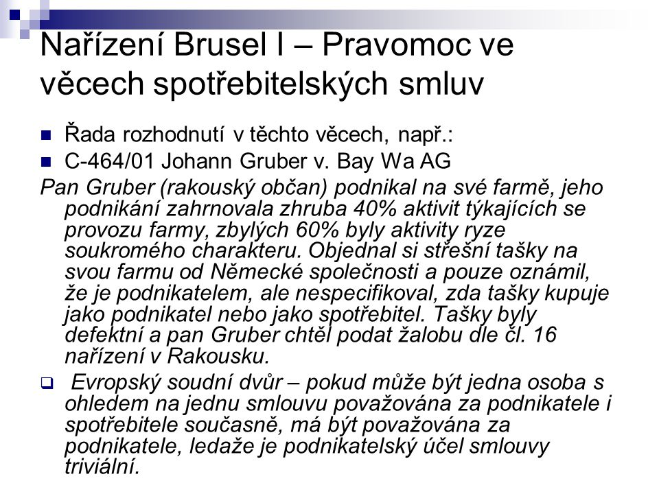 Nařízení Brusel I – Pravomoc ve věcech spotřebitelských smluv Řada rozhodnutí v těchto věcech, např.: C-464/01 Johann Gruber v. Bay Wa AG Pan Gruber (