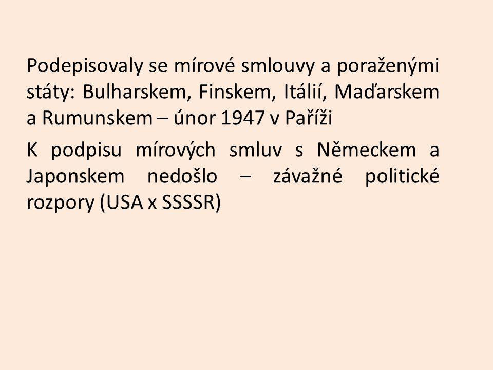 Podepisovaly se mírové smlouvy a poraženými státy: Bulharskem, Finskem, Itálií, Maďarskem a Rumunskem – únor 1947 v Paříži K podpisu mírových smluv s Německem a Japonskem nedošlo – závažné politické rozpory (USA x SSSSR)