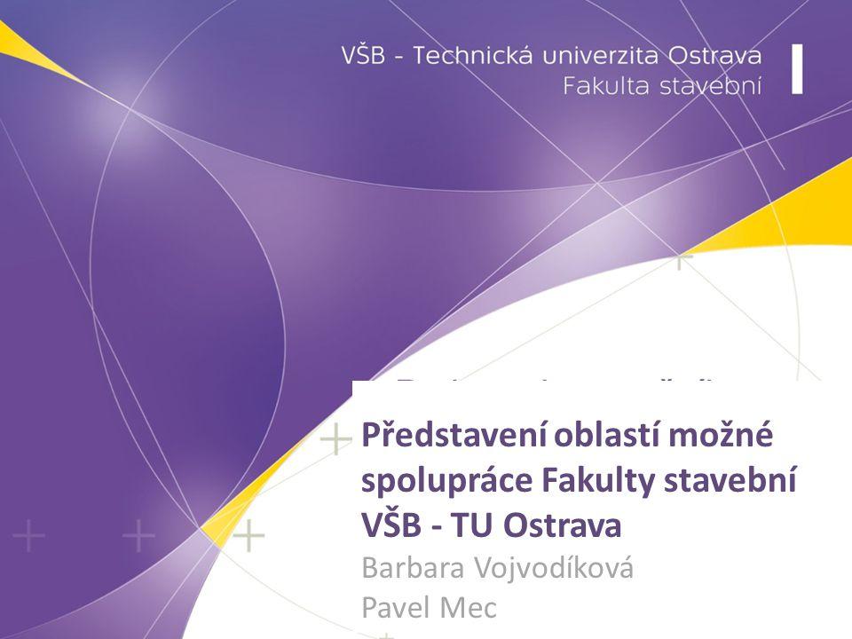 Představení oblastí možné spolupráce Fakulty stavební VŠB - TU Ostrava Barbara Vojvodíková Pavel Mec