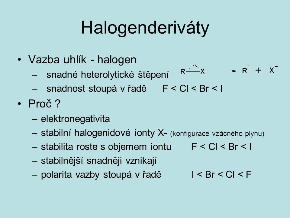 Halogenderiváty Vazba uhlík - halogen –snadné heterolytické štěpení –snadnost stoupá v řaděF < Cl < Br < I Proč ? –elektronegativita –stabilní halogen