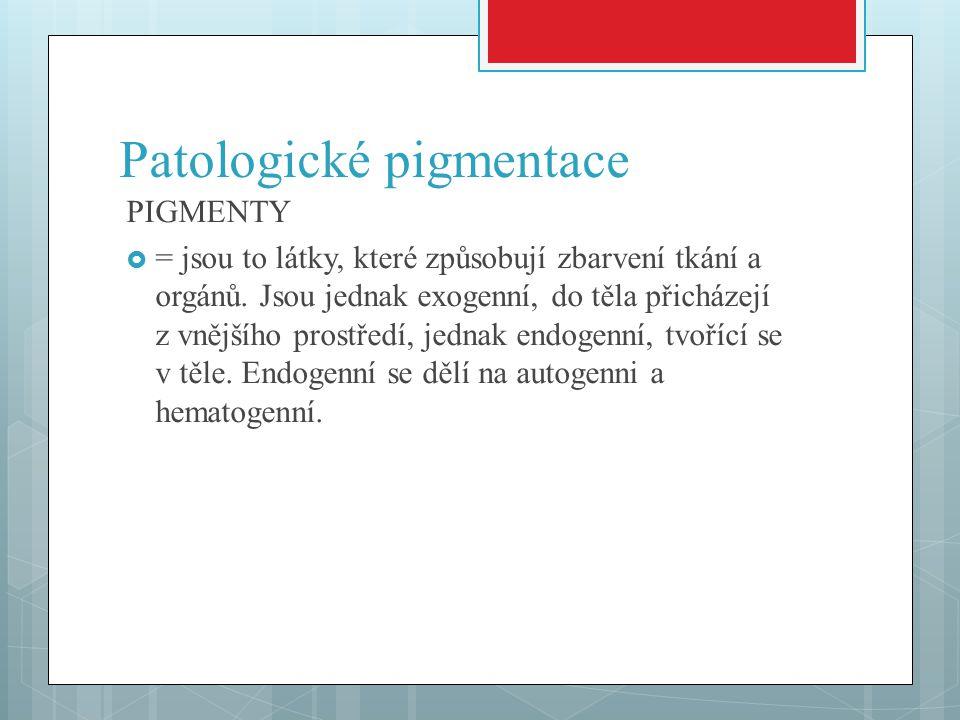 Patologické pigmentace PIGMENTY  = jsou to látky, které způsobují zbarvení tkání a orgánů. Jsou jednak exogenní, do těla přicházejí z vnějšího prostř