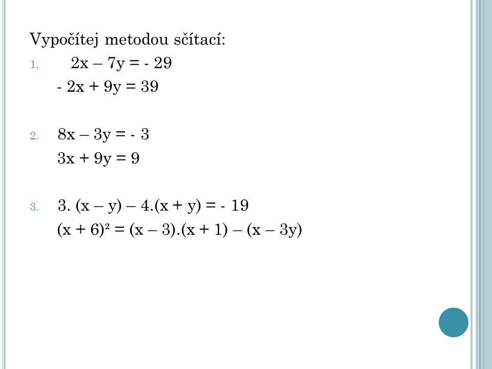 Vypočítej metodou sčítací: 1. 2x – 7y = - 29 - 2x + 9y = 39 2.