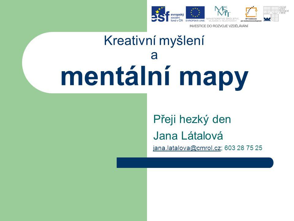 Kreativní myšlení a mentální mapy Přeji hezký den Jana Látalová jana.latalova@cmrol.czjana.latalova@cmrol.cz; 603 28 75 25