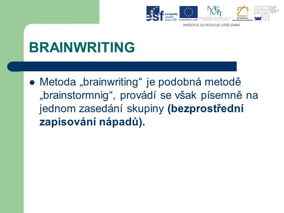 """BRAINWRITING Metoda """"brainwriting"""" je podobná metodě """"brainstormnig"""", provádí se však písemně na jednom zasedání skupiny (bezprostřední zapisování náp"""