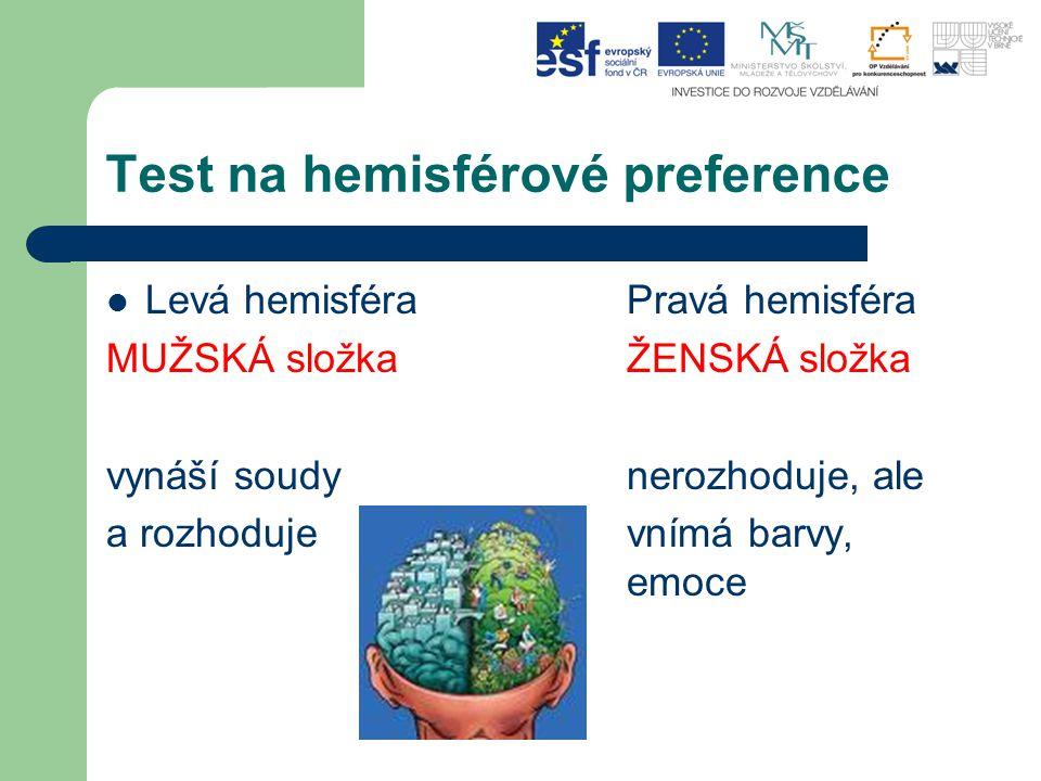 Test na hemisférové preference Levá hemisféraPravá hemisféra MUŽSKÁ složkaŽENSKÁ složka vynáší soudy nerozhoduje, ale a rozhodujevnímá barvy, emoce