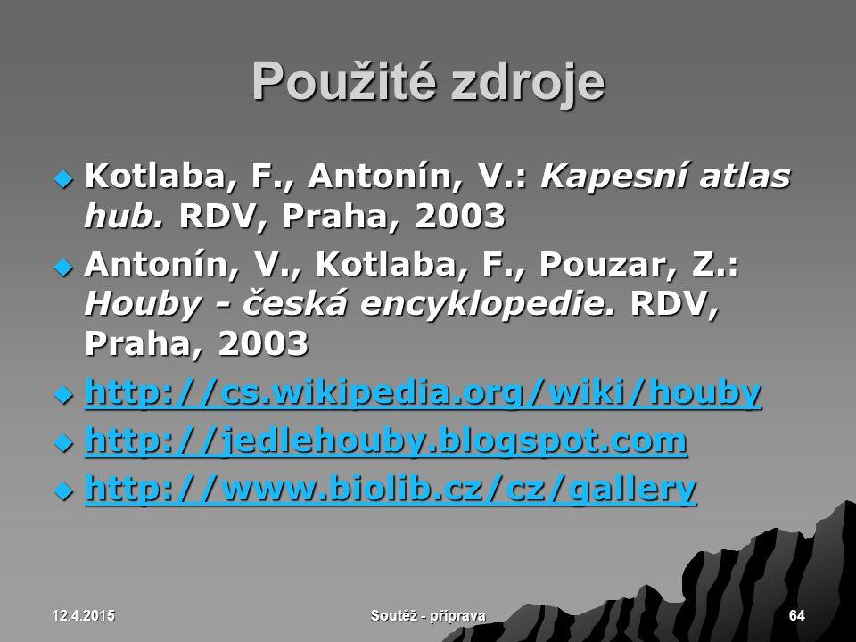 12.4.2015 Soutěž - příprava 64 Použité zdroje  Kotlaba, F., Antonín, V.: Kapesní atlas hub. RDV, Praha, 2003  Antonín, V., Kotlaba, F., Pouzar, Z.:
