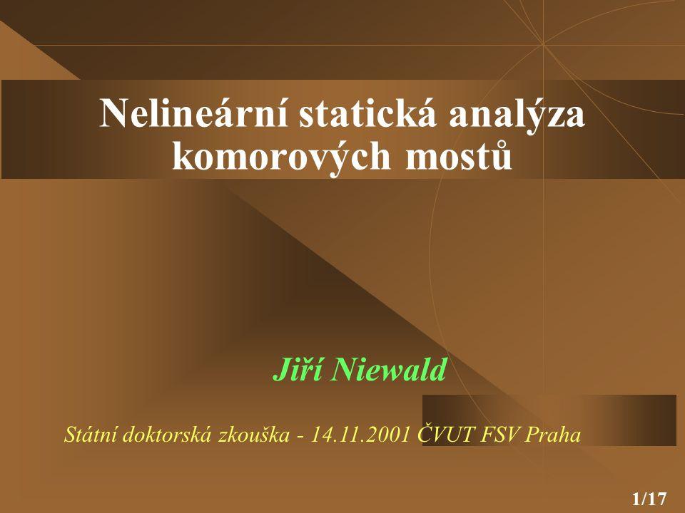 1/17 Nelineární statická analýza komorových mostů Jiří Niewald Státní doktorská zkouška - 14.11.2001 ČVUT FSV Praha