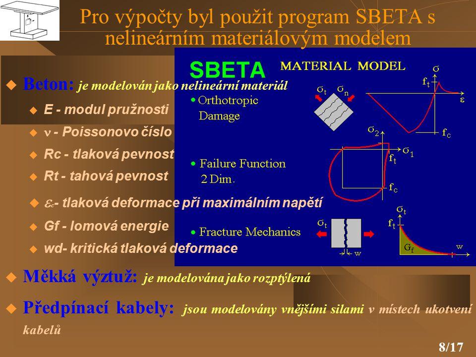8/17 Pro výpočty byl použit program SBETA s nelineárním materiálovým modelem  Beton: je modelován jako nelineární materiál u E - modul pružnosti   - Poissonovo číslo u Rc - tlaková pevnost u Rt - tahová pevnost   c - tlaková deformace při maximálním napětí u Gf - lomová energie u wd- kritická tlaková deformace  Měkká výztuž: je modelována jako rozptýlená  Předpínací kabely: jsou modelovány vnějšími silami v místech ukotvení kabelů
