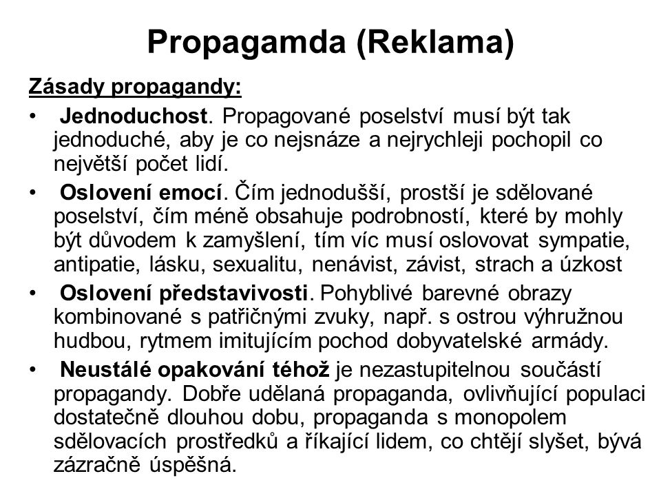 Propagamda (Reklama) Zásady propagandy: Jednoduchost. Propagované poselství musí být tak jednoduché, aby je co nejsnáze a nejrychleji pochopil co nejv