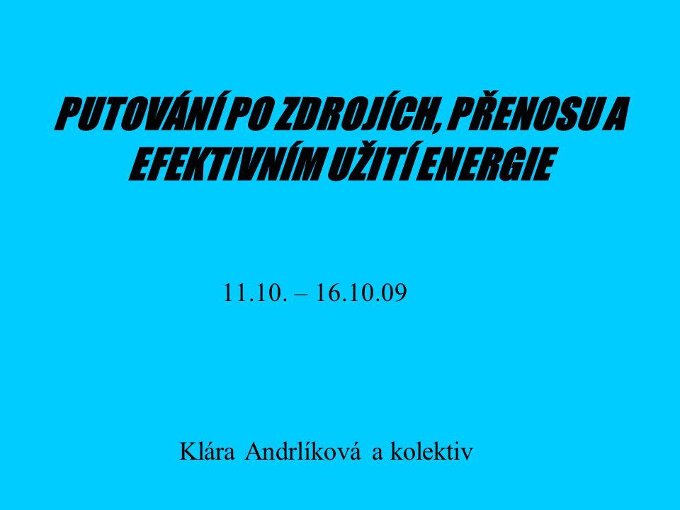 PUTOVÁNÍ PO ZDROJÍCH, PŘENOSU A EFEKTIVNÍM UŽITÍ ENERGIE Klára Andrlíková a kolektiv 11.10.