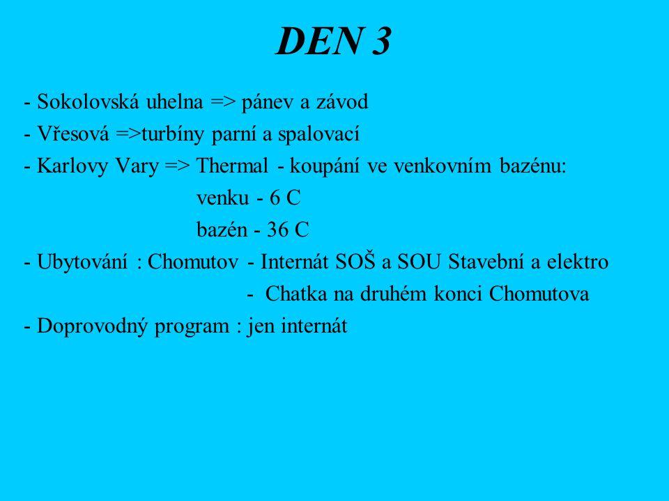 DEN 3 - Sokolovská uhelna => pánev a závod - Vřesová =>turbíny parní a spalovací - Karlovy Vary => Thermal - koupání ve venkovním bazénu: venku - 6 C bazén - 36 C - Ubytování : Chomutov - Internát SOŠ a SOU Stavební a elektro - Chatka na druhém konci Chomutova - Doprovodný program : jen internát