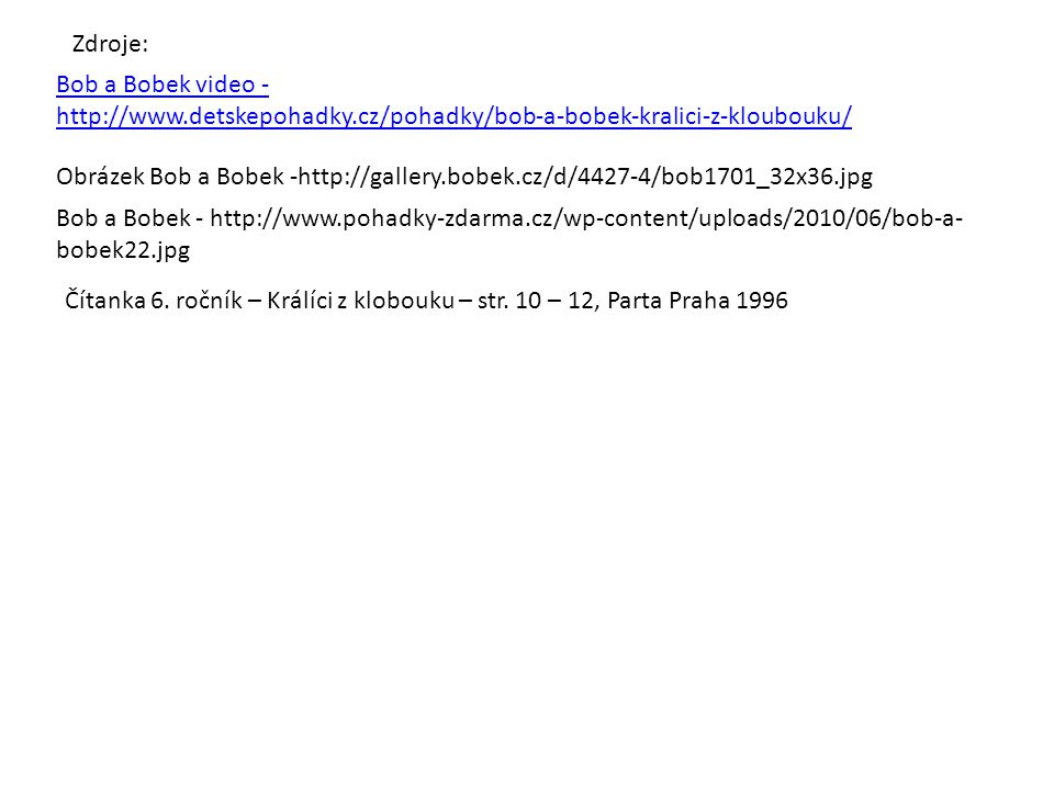 Bob a Bobek video - http://www.detskepohadky.cz/pohadky/bob-a-bobek-kralici-z-kloubouku/ Obrázek Bob a Bobek -http://gallery.bobek.cz/d/4427-4/bob1701_32x36.jpg Zdroje: Bob a Bobek - http://www.pohadky-zdarma.cz/wp-content/uploads/2010/06/bob-a- bobek22.jpg Čítanka 6.
