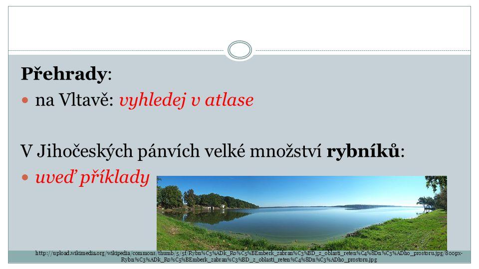 Přehrady: na Vltavě: vyhledej v atlase V Jihočeských pánvích velké množství rybníků: uveď příklady http://upload.wikimedia.org/wikipedia/commons/thumb