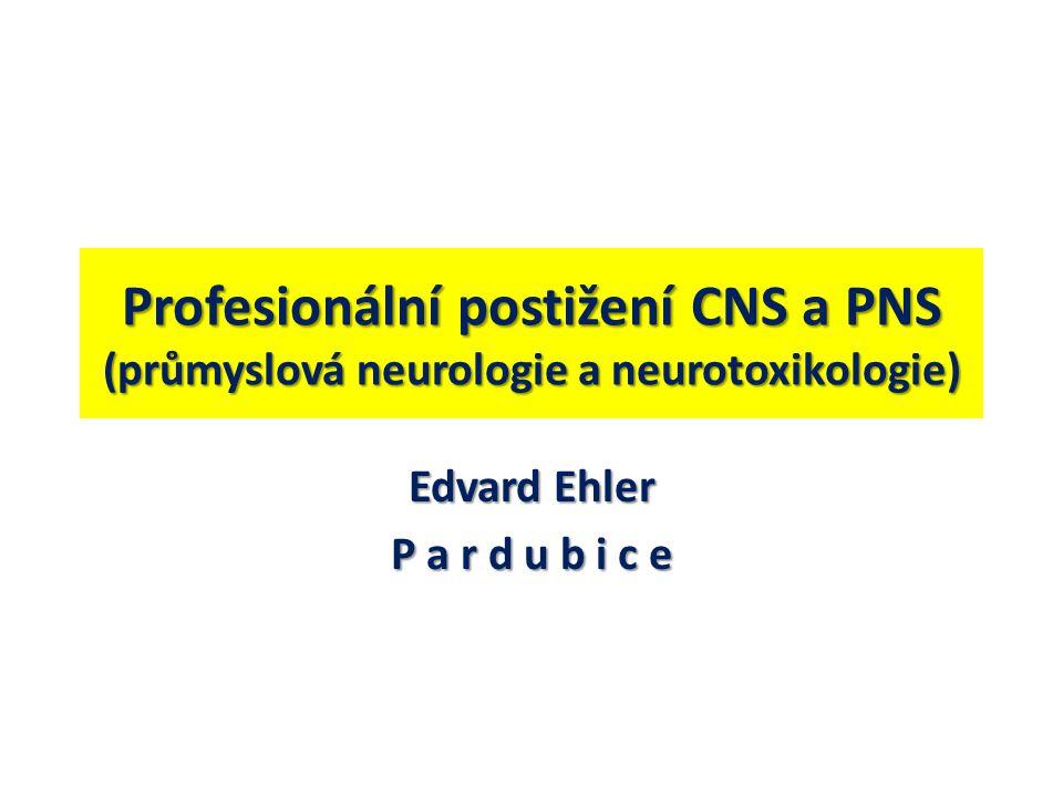 Profesionální postižení CNS a PNS (průmyslová neurologie a neurotoxikologie) Edvard Ehler P a r d u b i c e