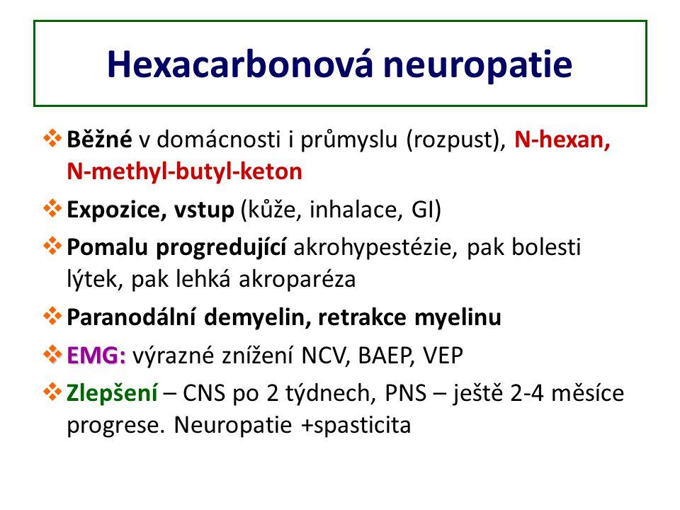Hexacarbonová neuropatie  Běžné v domácnosti i průmyslu (rozpust), N-hexan, N-methyl-butyl-keton  Expozice, vstup (kůže, inhalace, GI)  Pomalu progredující akrohypestézie, pak bolesti lýtek, pak lehká akroparéza  Paranodální demyelin, retrakce myelinu  EMG:  EMG: výrazné znížení NCV, BAEP, VEP  Zlepšení – CNS po 2 týdnech, PNS – ještě 2-4 měsíce progrese.