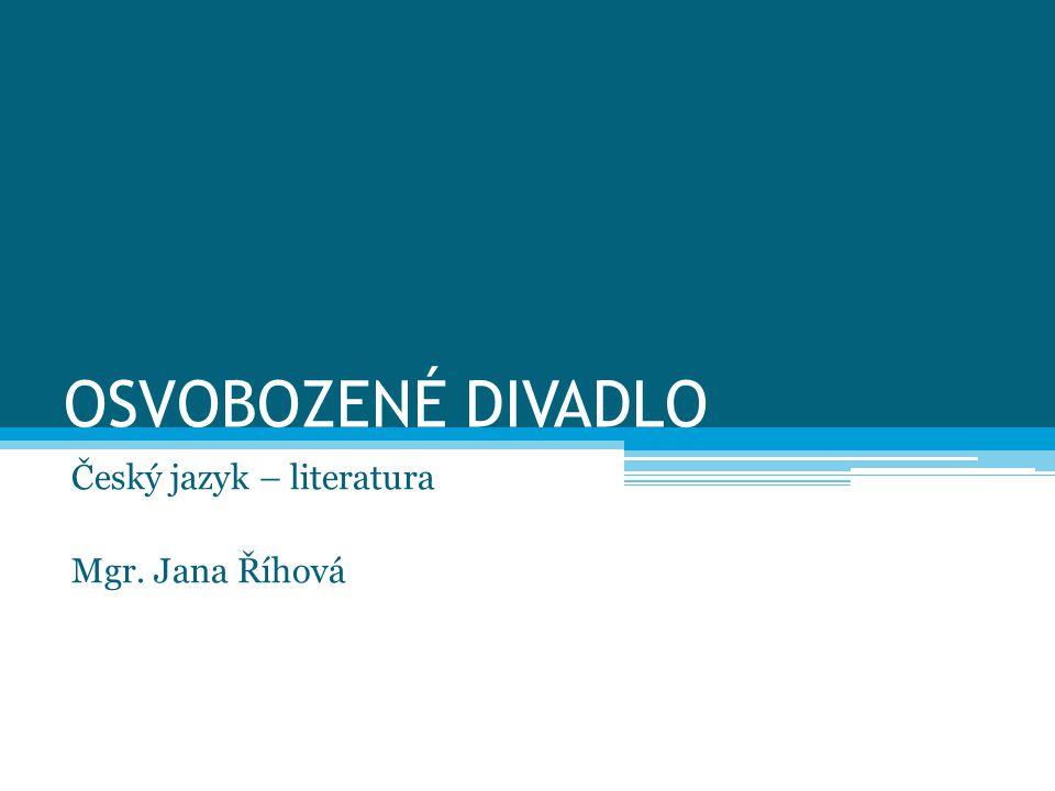 OSVOBOZENÉ DIVADLO Český jazyk – literatura Mgr. Jana Říhová
