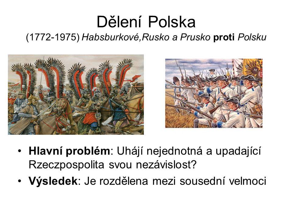 Dělení Polska (1772-1975) Habsburkové,Rusko a Prusko proti Polsku Hlavní problém: Uhájí nejednotná a upadající Rzeczpospolita svou nezávislost.