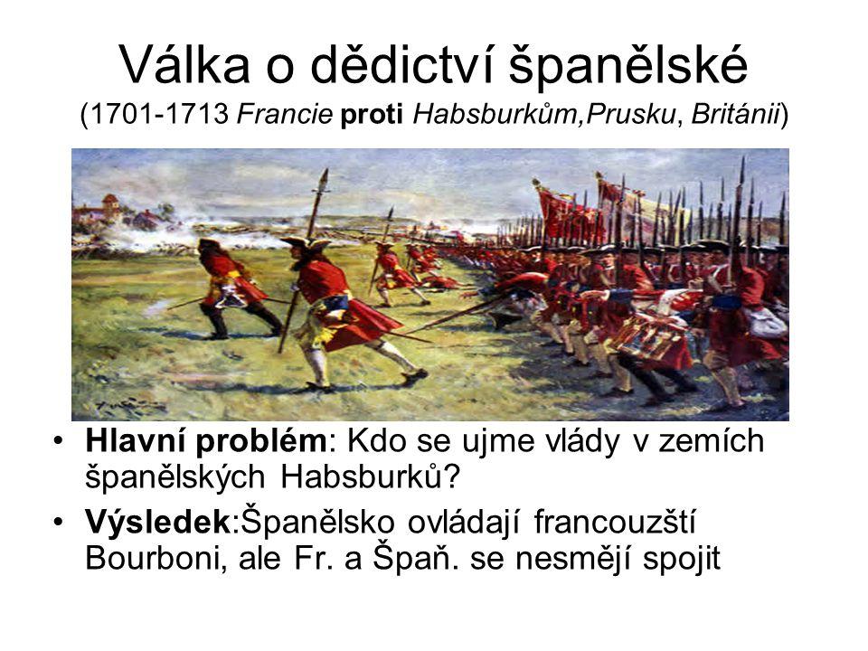 Válka o dědictví španělské (1701-1713 Francie proti Habsburkům,Prusku, Británii) Hlavní problém: Kdo se ujme vlády v zemích španělských Habsburků.