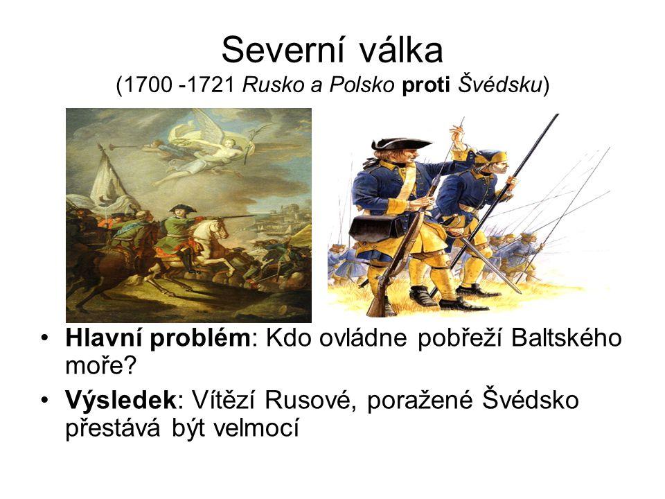 Severní válka (1700 -1721 Rusko a Polsko proti Švédsku) Hlavní problém: Kdo ovládne pobřeží Baltského moře.