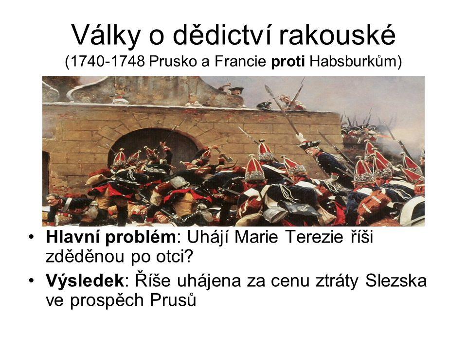 Války o dědictví rakouské (1740-1748 Prusko a Francie proti Habsburkům) Hlavní problém: Uhájí Marie Terezie říši zděděnou po otci.