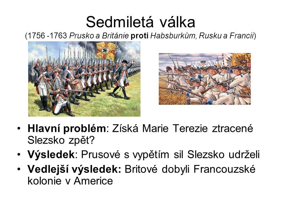 Sedmiletá válka (1756 -1763 Prusko a Británie proti Habsburkům, Rusku a Francii) Hlavní problém: Získá Marie Terezie ztracené Slezsko zpět.