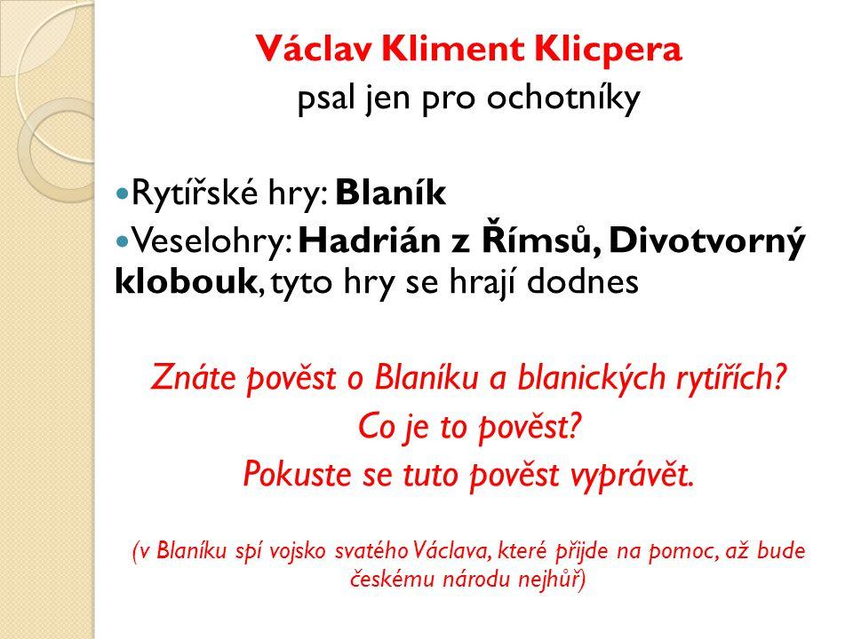 Václav Kliment Klicpera psal jen pro ochotníky Rytířské hry: Blaník Veselohry: Hadrián z Římsů, Divotvorný klobouk, tyto hry se hrají dodnes Znáte pověst o Blaníku a blanických rytířích.