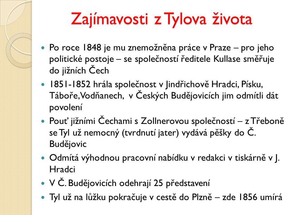 Zajímavosti z Tylova života Po roce 1848 je mu znemožněna práce v Praze – pro jeho politické postoje – se společností ředitele Kullase směřuje do jižních Čech 1851-1852 hrála společnost v Jindřichově Hradci, Písku, Táboře, Vodňanech, v Českých Budějovicích jim odmítli dát povolení Pouť jižními Čechami s Zollnerovou společností – z Třeboně se Tyl už nemocný (tvrdnutí jater) vydává pěšky do Č.