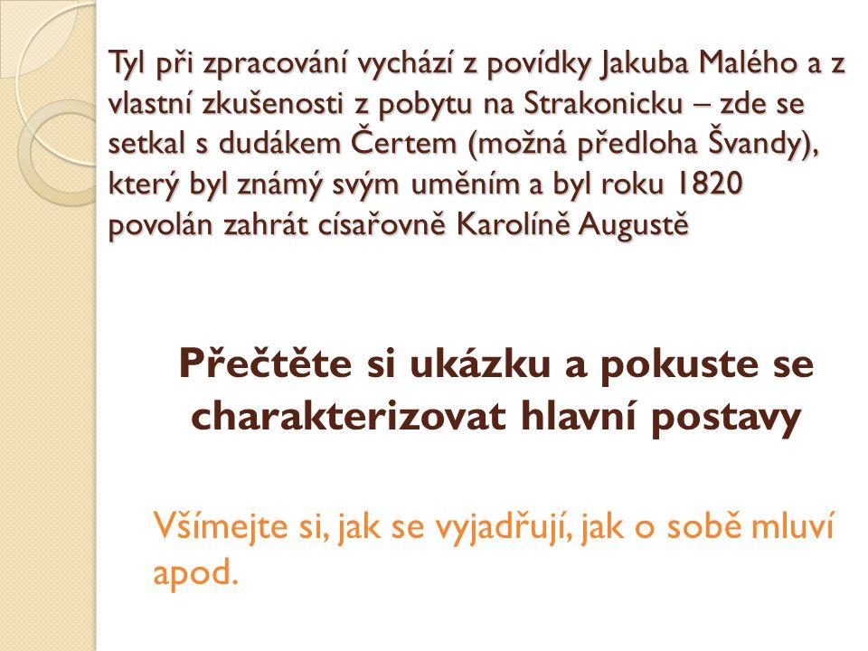 Tyl při zpracování vychází z povídky Jakuba Malého a z vlastní zkušenosti z pobytu na Strakonicku – zde se setkal s dudákem Čertem (možná předloha Švandy), který byl známý svým uměním a byl roku 1820 povolán zahrát císařovně Karolíně Augustě Přečtěte si ukázku a pokuste se charakterizovat hlavní postavy Všímejte si, jak se vyjadřují, jak o sobě mluví apod.
