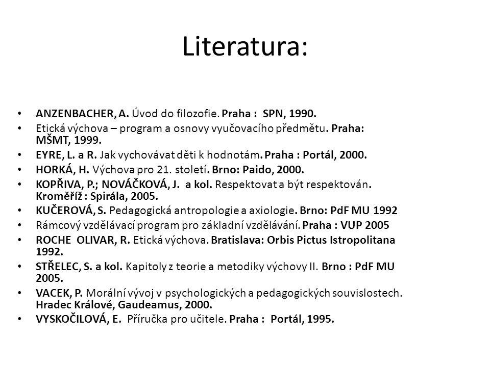 Literatura: ANZENBACHER, A. Úvod do filozofie. Praha : SPN, 1990. Etická výchova – program a osnovy vyučovacího předmětu. Praha: MŠMT, 1999. EYRE, L.