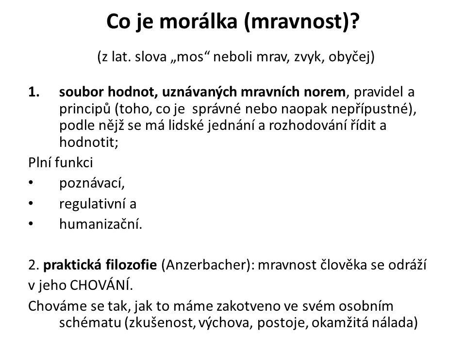 """Co je morálka (mravnost)? (z lat. slova """"mos"""" neboli mrav, zvyk, obyčej) 1.soubor hodnot, uznávaných mravních norem, pravidel a principů (toho, co je"""