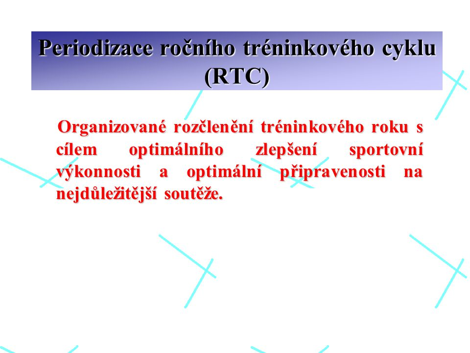 Periodizace ročního tréninkového cyklu (RTC) Organizované rozčlenění tréninkového roku s cílem optimálního zlepšení sportovní výkonnosti a optimální připravenosti na nejdůležitější soutěže.