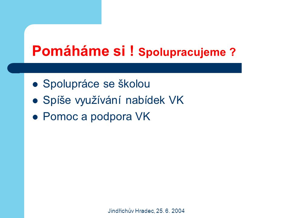 Jindřichův Hradec, 25. 6. 2004 Pomáháme si ! Spolupracujeme ? Spolupráce se školou Spíše využívání nabídek VK Pomoc a podpora VK