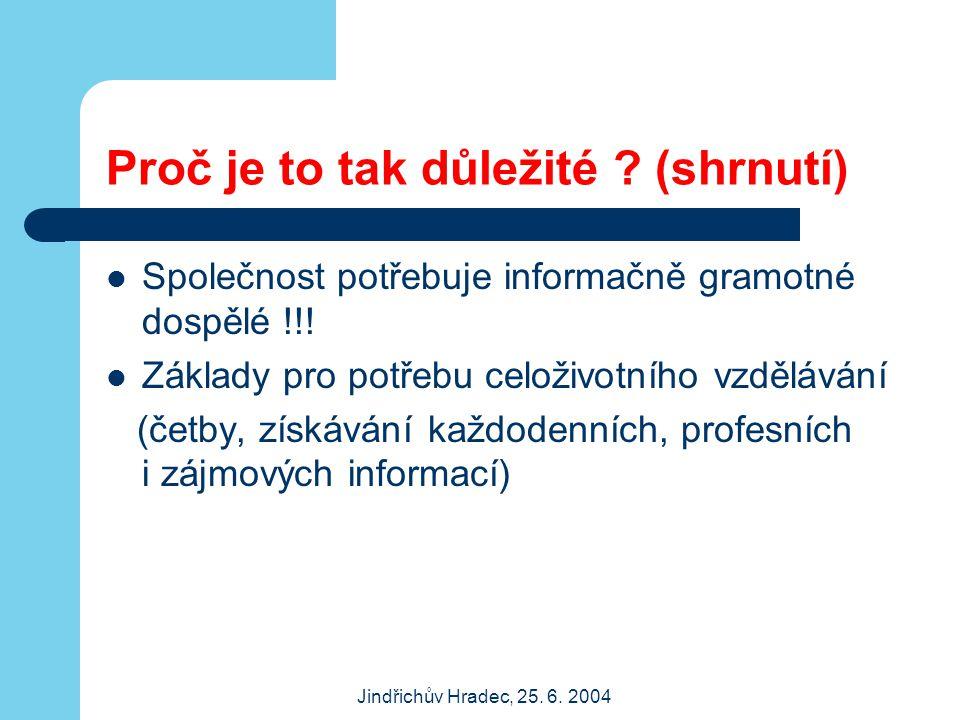 Jindřichův Hradec, 25. 6. 2004 Proč je to tak důležité ? (shrnutí) Společnost potřebuje informačně gramotné dospělé !!! Základy pro potřebu celoživotn