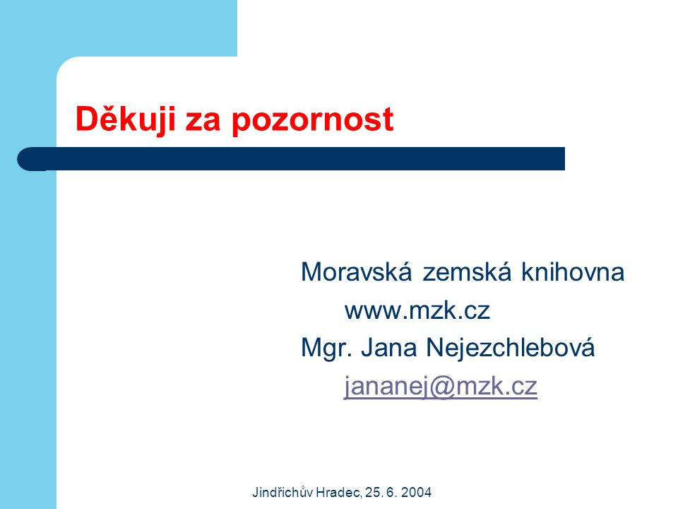Jindřichův Hradec, 25. 6. 2004 Děkuji za pozornost Moravská zemská knihovna www.mzk.cz Mgr. Jana Nejezchlebová jananej@mzk.cz