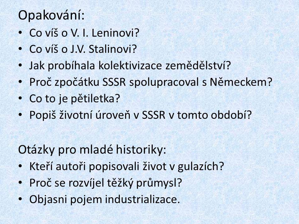 Opakování: Co víš o V. I. Leninovi? Co víš o J.V. Stalinovi? Jak probíhala kolektivizace zemědělství? Proč zpočátku SSSR spolupracoval s Německem? Co