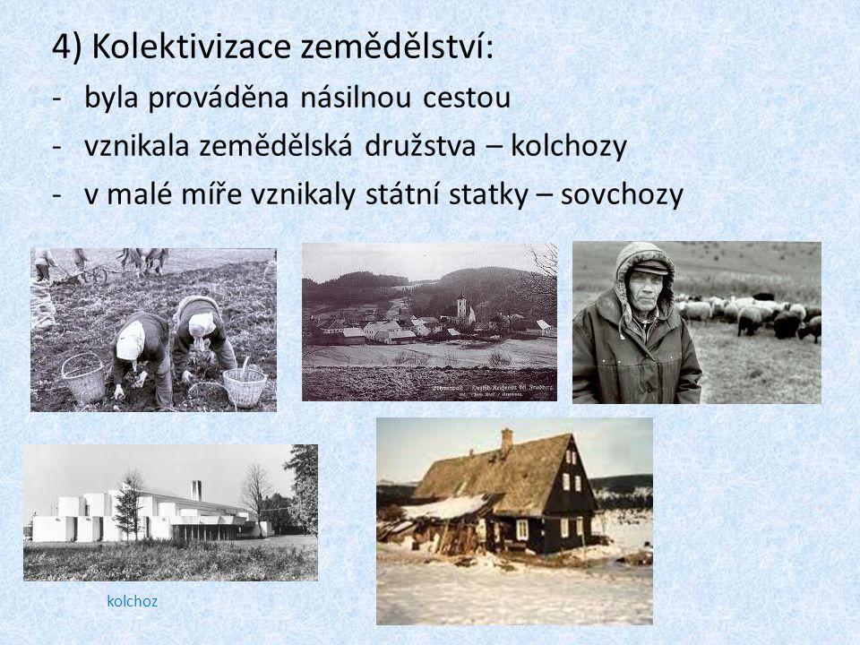 4) Kolektivizace zemědělství: -byla prováděna násilnou cestou -vznikala zemědělská družstva – kolchozy -v malé míře vznikaly státní statky – sovchozy