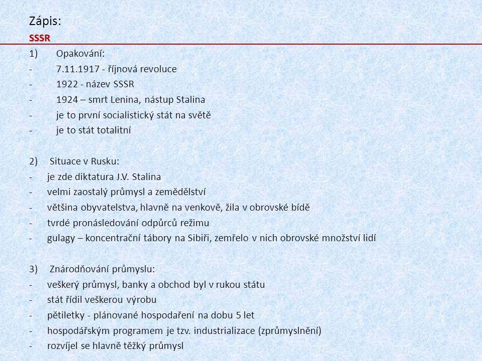 Zápis:SSSR 1)Opakování: -7.11.1917 - říjnová revoluce -1922 - název SSSR -1924 – smrt Lenina, nástup Stalina -je to první socialistický stát na světě