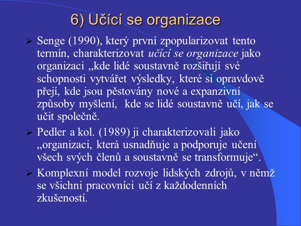 """6) Učící se organizace  Senge (1990), který první zpopularizovat tento termín, charakterizovat učící se organizace jako organizaci """"kde lidé soustavně rozšiřují své schopnosti vytvářet výsledky, které si opravdově přejí, kde jsou pěstovány nové a expanzivní způsoby myšlení, kde se lidé soustavně učí, jak se učit společně."""