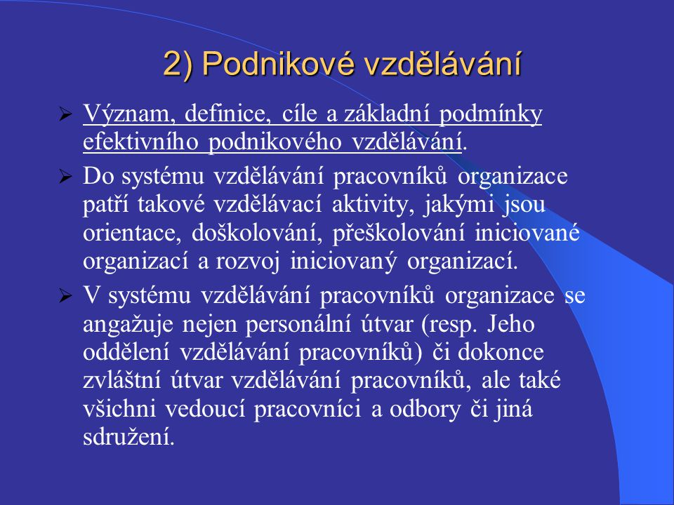 2 ) Podnikové vzdělávání  Význam, definice, cíle a základní podmínky efektivního podnikového vzdělávání.  Do systému vzdělávání pracovníků organizac