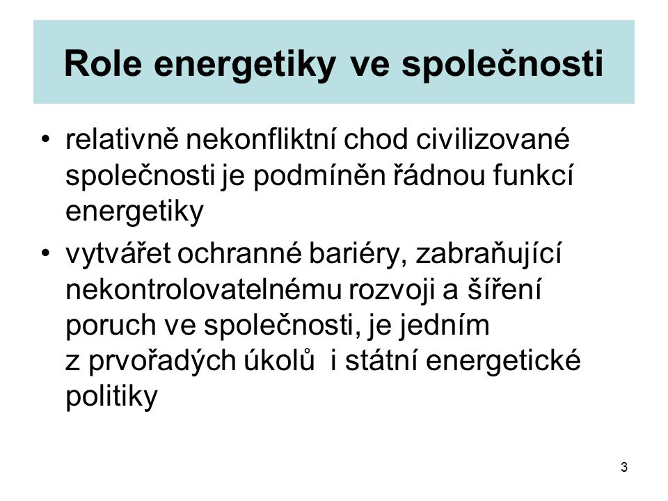 3 Role energetiky ve společnosti relativně nekonfliktní chod civilizované společnosti je podmíněn řádnou funkcí energetiky vytvářet ochranné bariéry, zabraňující nekontrolovatelnému rozvoji a šíření poruch ve společnosti, je jedním z prvořadých úkolů i státní energetické politiky