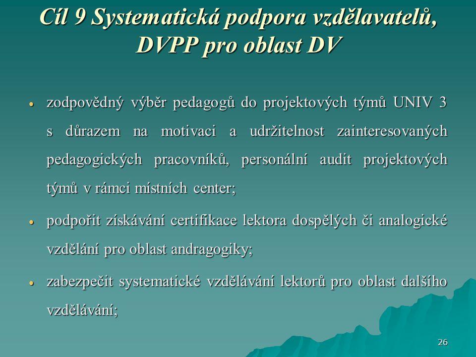 Cíl 9 Systematická podpora vzdělavatelů, DVPP pro oblast DV  zodpovědný výběr pedagogů do projektových týmů UNIV 3 s důrazem na motivaci a udržitelnost zainteresovaných pedagogických pracovníků, personální audit projektových týmů v rámci místních center;  podpořit získávání certifikace lektora dospělých či analogické vzdělání pro oblast andragogiky;  zabezpečit systematické vzdělávání lektorů pro oblast dalšího vzdělávání; 26