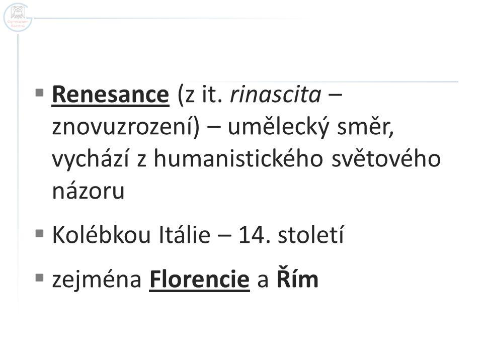  Renesance (z it. rinascita – znovuzrození) – umělecký směr, vychází z humanistického světového názoru  Kolébkou Itálie – 14. století  zejména Flor