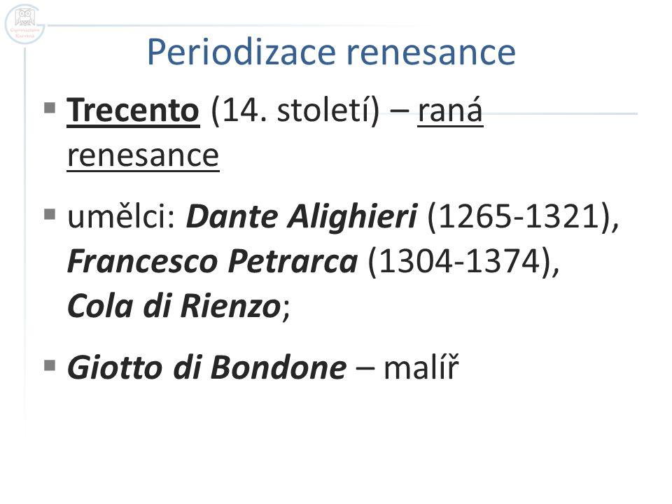  Trecento (14. století) – raná renesance  umělci: Dante Alighieri (1265-1321), Francesco Petrarca (1304-1374), Cola di Rienzo;  Giotto di Bondone –
