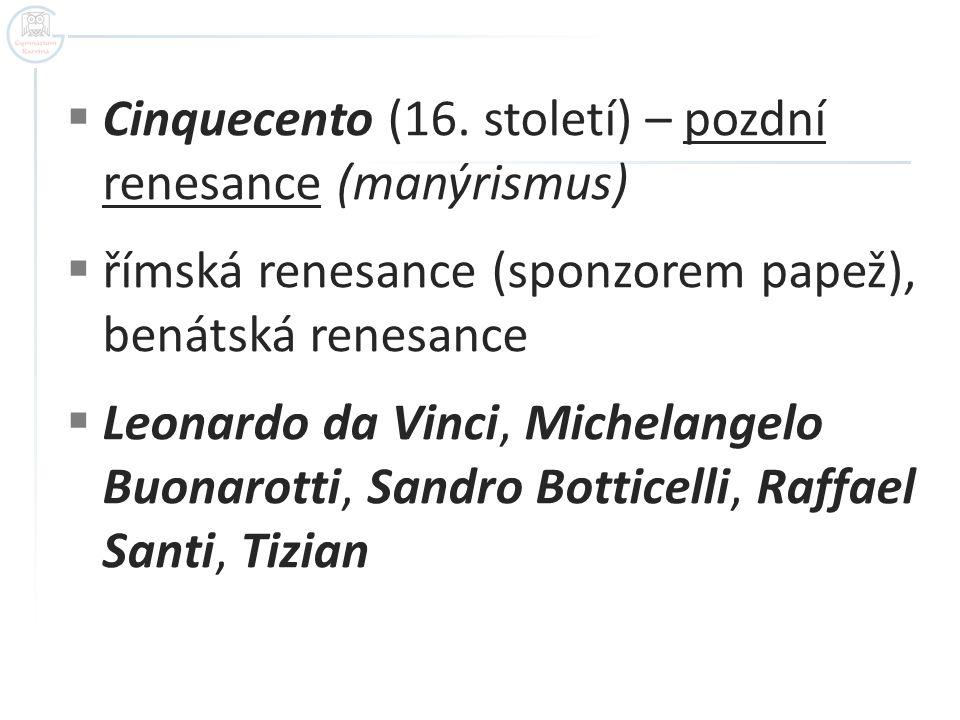  Cinquecento (16. století) – pozdní renesance (manýrismus)  římská renesance (sponzorem papež), benátská renesance  Leonardo da Vinci, Michelangelo