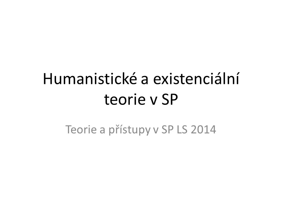 Humanistické a existenciální teorie v SP Teorie a přístupy v SP LS 2014