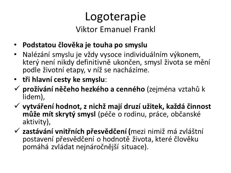 Logoterapie Viktor Emanuel Frankl Podstatou člověka je touha po smyslu Nalézání smyslu je vždy vysoce individuálním výkonem, který není nikdy definitivně ukončen, smysl života se mění podle životní etapy, v níž se nacházíme.