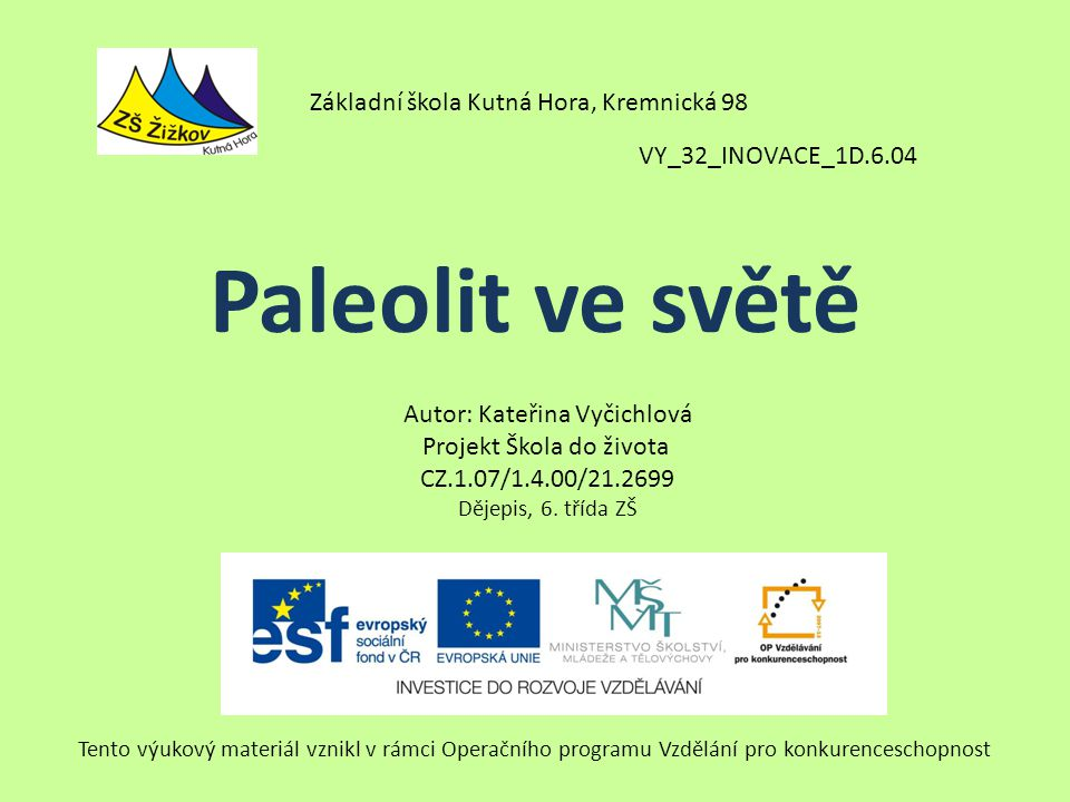 Paleolit ve světě VY_32_INOVACE_1D.6.04 Autor: Kateřina Vyčichlová Projekt Škola do života CZ.1.07/1.4.00/21.2699 Dějepis, 6.