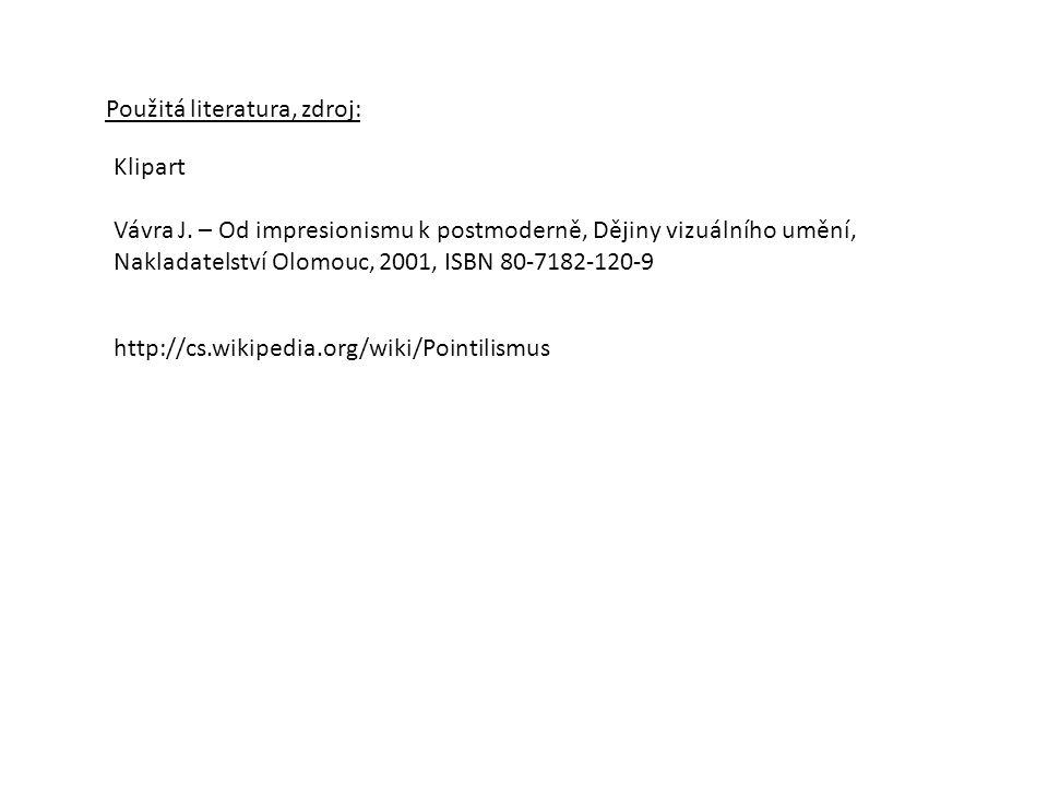 Použitá literatura, zdroj: Klipart Vávra J. – Od impresionismu k postmoderně, Dějiny vizuálního umění, Nakladatelství Olomouc, 2001, ISBN 80-7182-120-