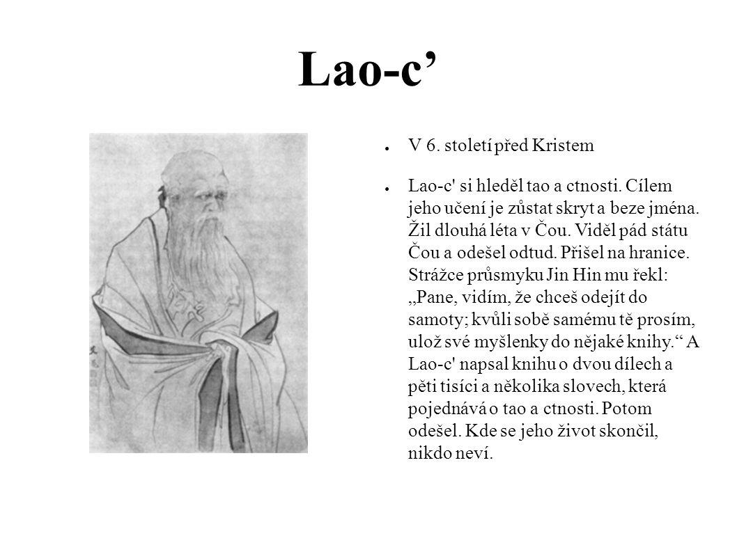 Lao-c' ● V 6. století před Kristem ● Lao-c' si hleděl tao a ctnosti. Cílem jeho učení je zůstat skryt a beze jména. Žil dlouhá léta v Čou. Viděl pád s